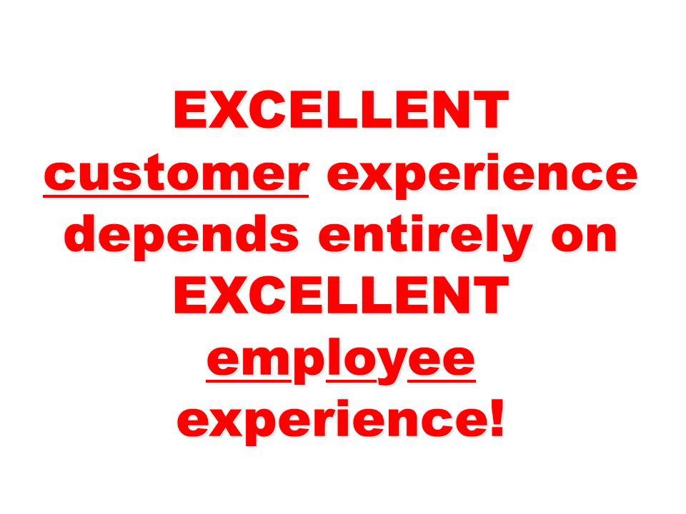 EXCELLENT customer experience depends entirely on EXCELLENT employee experience!