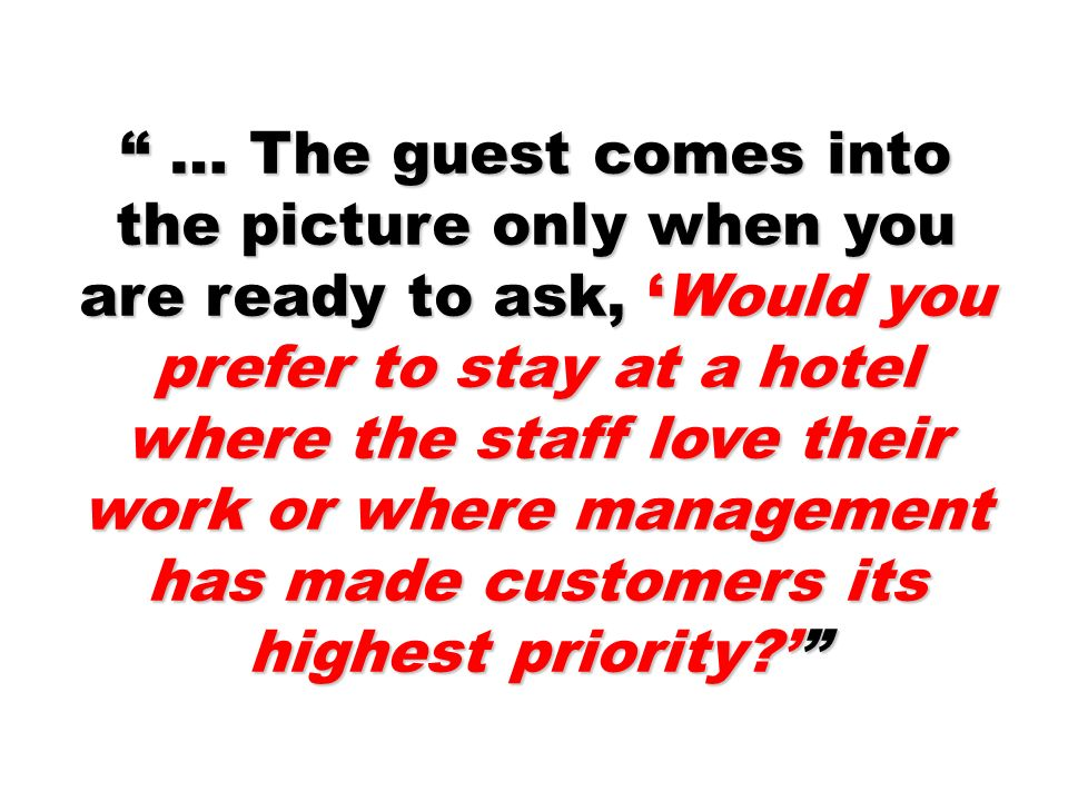 … The guest comes into the picture only when you are ready to ask, 'Would you prefer to stay at a hotel where the staff love their work or where management has made customers its highest priority '