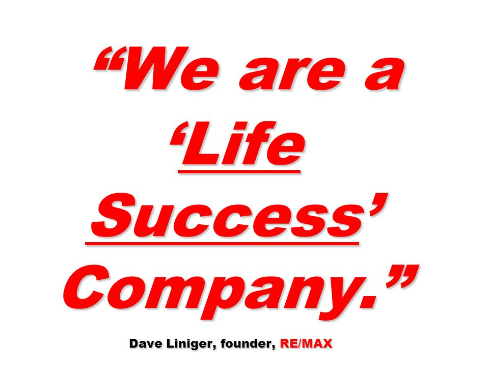 We are a 'Life Success' Company. Dave Liniger, founder, RE/MAX