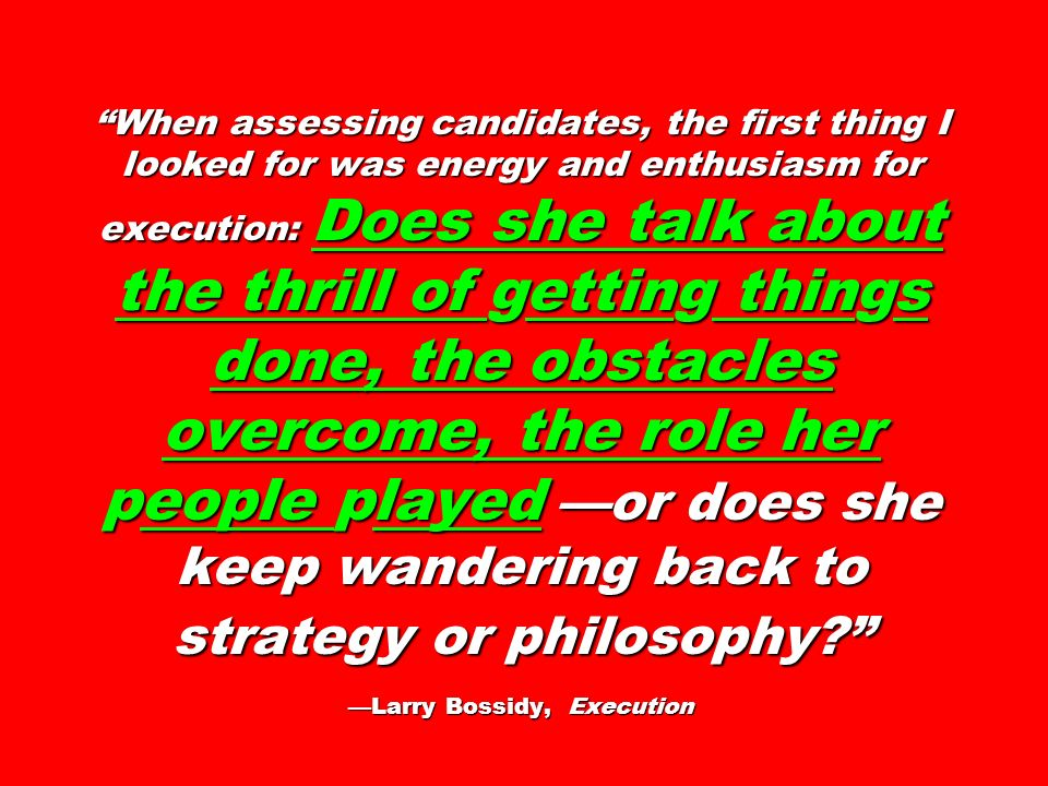 When assessing candidates, the first thing I looked for was energy and enthusiasm for execution: Does she talk about the thrill of getting things done, the obstacles overcome, the role her people played —or does she keep wandering back to strategy or philosophy —Larry Bossidy, Execution