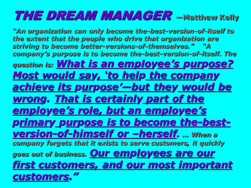 THE DREAM MANAGER —Matthew Kelly An organization can only become the-best-version-of-itself to the extent that the people who drive that organization are striving to become better-versions-of-themselves. A company's purpose is to become the-best-version-of-itself. The question is: What is an employee's purpose Most would say, 'to help the company achieve its purpose'—but they would be wrong. That is certainly part of the employee's role, but an employee's primary purpose is to become the-best-version-of-himself or –herself. … When a company forgets that it exists to serve customers, it quickly goes out of business. Our employees are our first customers, and our most important customers.