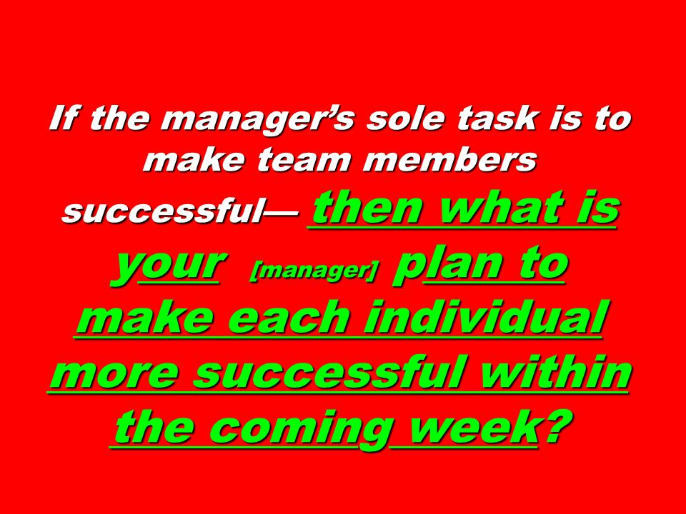 If the manager's sole task is to make team members successful— then what is your [manager] plan to make each individual more successful within the coming week