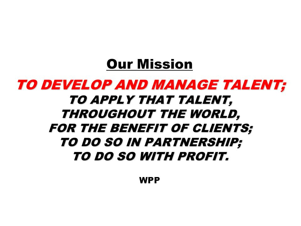 Our Mission TO DEVELOP AND MANAGE TALENT; TO APPLY THAT TALENT, THROUGHOUT THE WORLD, FOR THE BENEFIT OF CLIENTS; TO DO SO IN PARTNERSHIP; TO DO SO WITH PROFIT. WPP