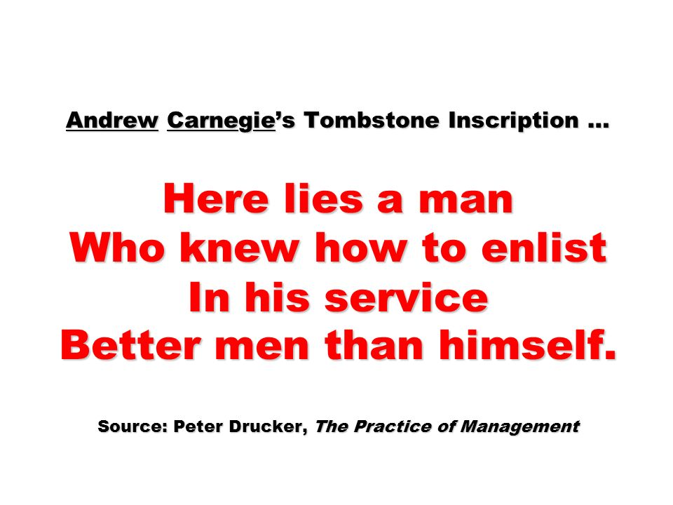 Andrew Carnegie's Tombstone Inscription … Here lies a man Who knew how to enlist In his service Better men than himself. Source: Peter Drucker, The Practice of Management