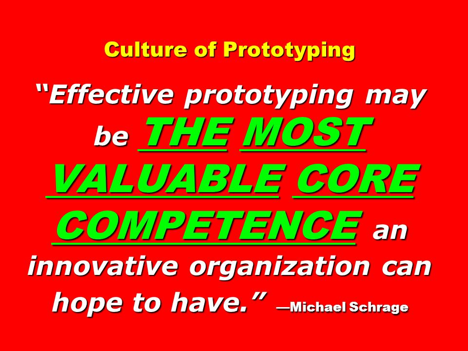 Culture of Prototyping Effective prototyping may be THE MOST VALUABLE CORE COMPETENCE an innovative organization can hope to have. —Michael Schrage