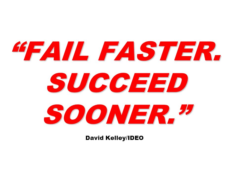 FAIL FASTER. SUCCEED SOONER. David Kelley/IDEO