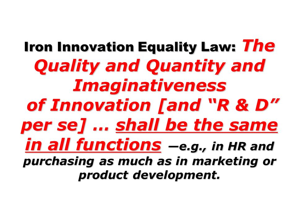 Iron Innovation Equality Law: The Quality and Quantity and Imaginativeness of Innovation [and R & D per se] … shall be the same in all functions —e.g., in HR and purchasing as much as in marketing or product development.