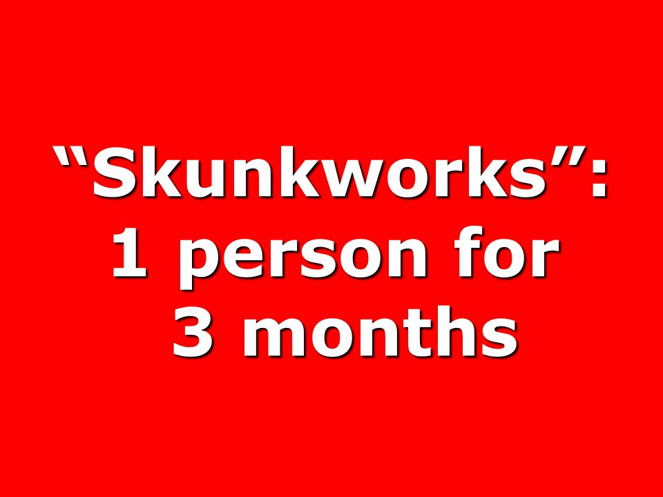 Skunkworks : 1 person for 3 months