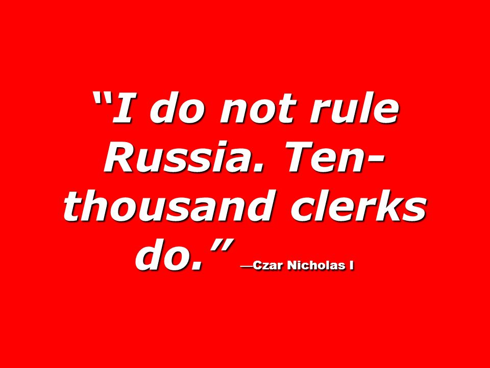 I do not rule Russia. Ten-thousand clerks do. —Czar Nicholas I