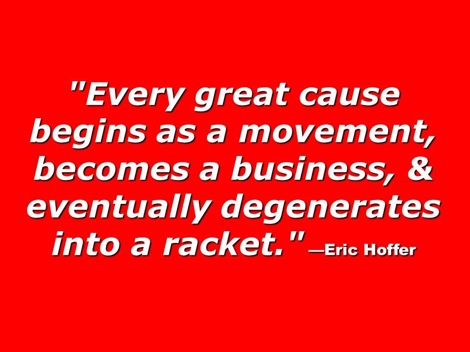 Every great cause begins as a movement, becomes a business, & eventually degenerates into a racket. —Eric Hoffer