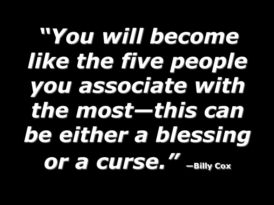 You will become like the five people you associate with the most—this can be either a blessing or a curse. —Billy Cox