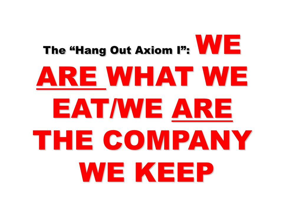 The Hang Out Axiom I : WE ARE WHAT WE EAT/WE ARE THE COMPANY