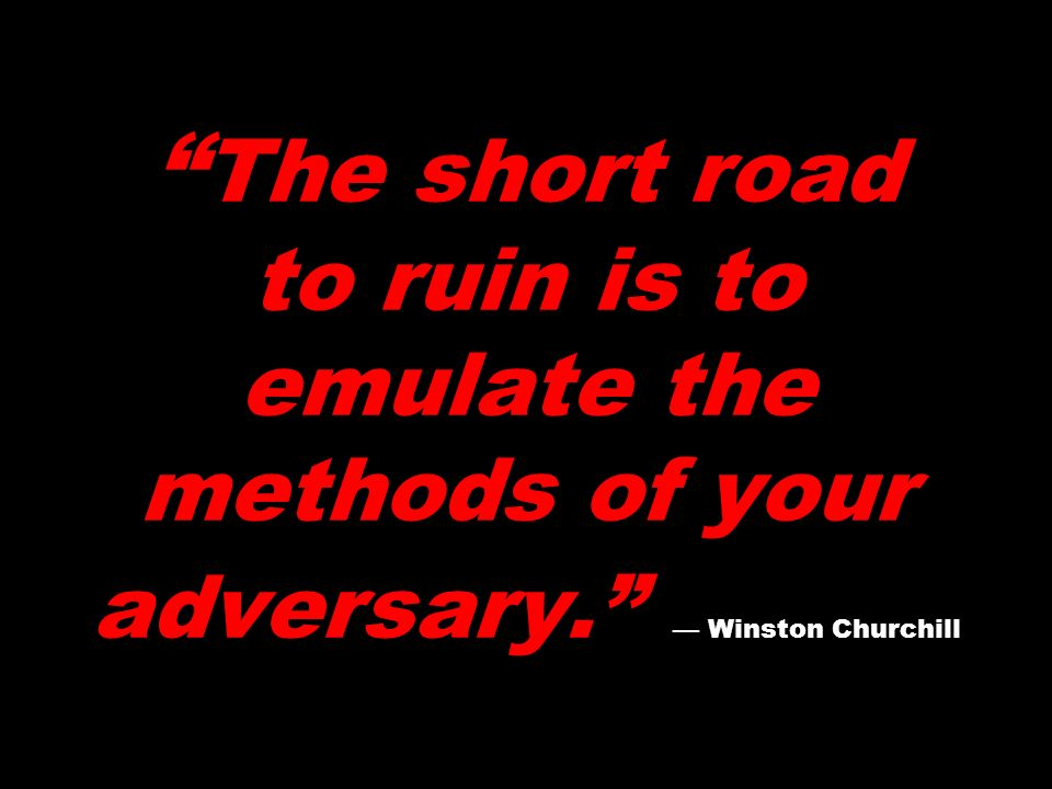 The short road to ruin is to emulate the methods of your adversary