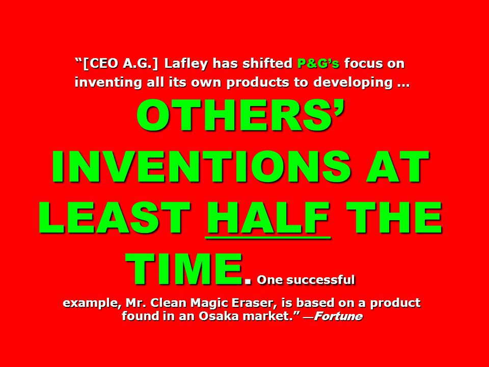 [CEO A.G.] Lafley has shifted P&G's focus on inventing all its own products to developing … OTHERS' INVENTIONS AT LEAST HALF THE TIME.