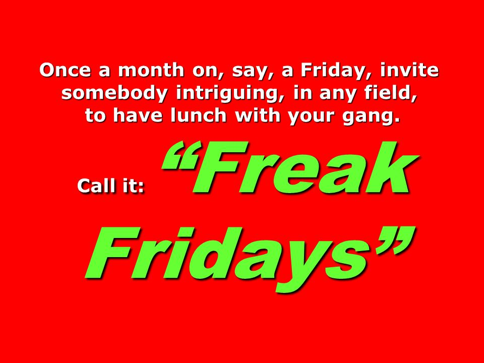 Once a month on, say, a Friday, invite somebody intriguing, in any field, to have lunch with your gang.