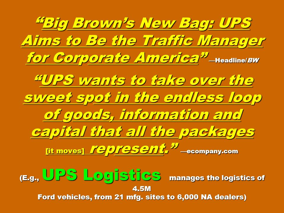 Big Brown's New Bag: UPS Aims to Be the Traffic Manager for Corporate America —Headline/BW UPS wants to take over the sweet spot in the endless loop of goods, information and capital that all the packages [it moves] represent. —ecompany.com (E.g., UPS Logistics manages the logistics of 4.5M Ford vehicles, from 21 mfg.