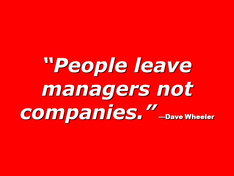 People leave managers not companies. —Dave Wheeler