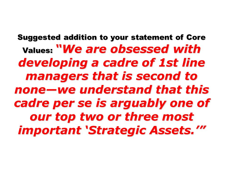 Suggested addition to your statement of Core Values: We are obsessed with developing a cadre of 1st line managers that is second to none—we understand that this cadre per se is arguably one of our top two or three most important 'Strategic Assets.'
