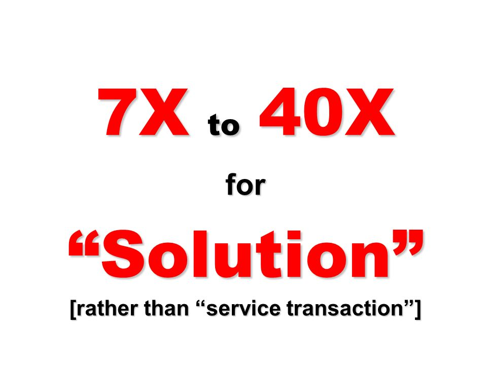 7X to 40X for Solution [rather than service transaction ]