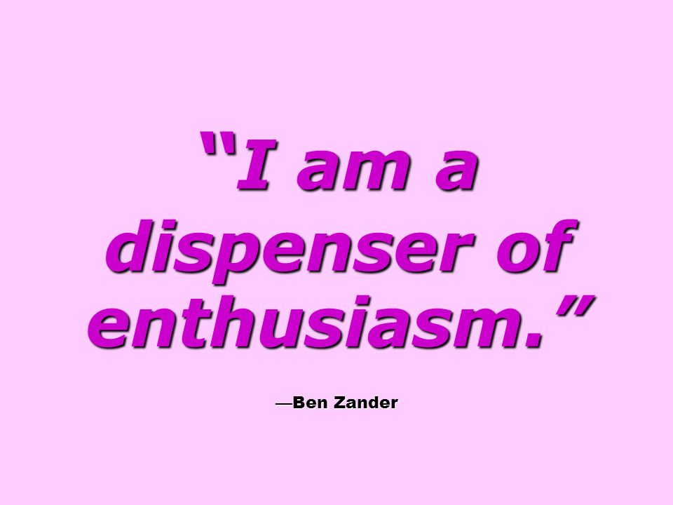 I am a dispenser of enthusiasm. —Ben Zander