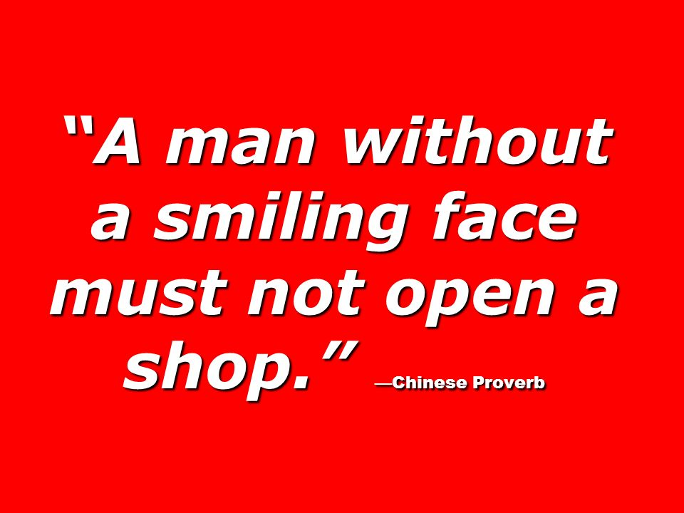 A man without a smiling face must not open a shop. —Chinese Proverb