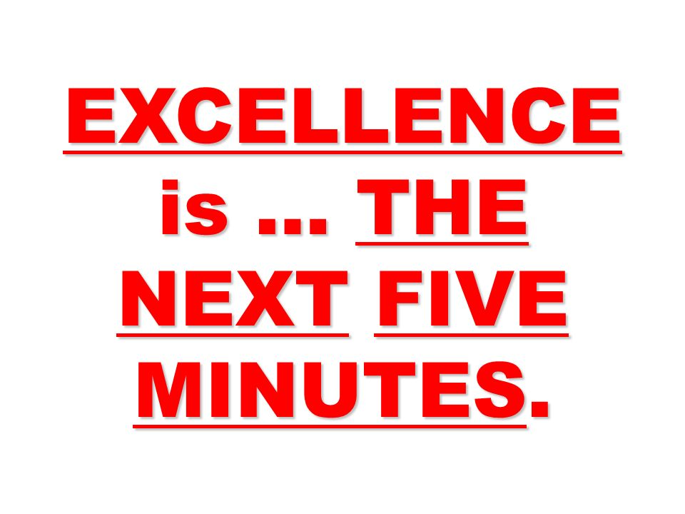 EXCELLENCE is … THE NEXT FIVE MINUTES.