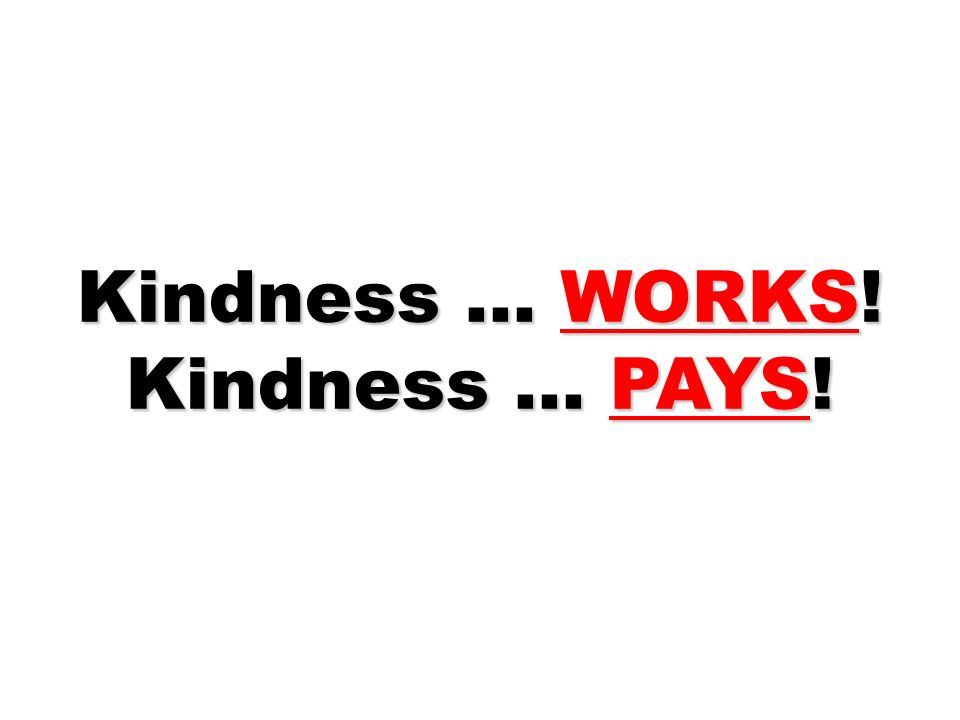 Kindness … WORKS! Kindness … PAYS!