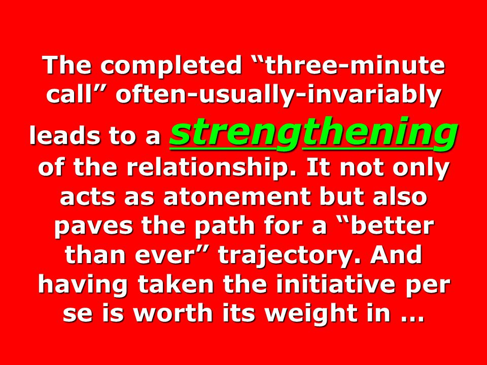 The completed three-minute call often-usually-invariably leads to a strengthening of the relationship. It not only acts as atonement but also paves the path for a better than ever trajectory. And having taken the initiative per se is worth its weight in …
