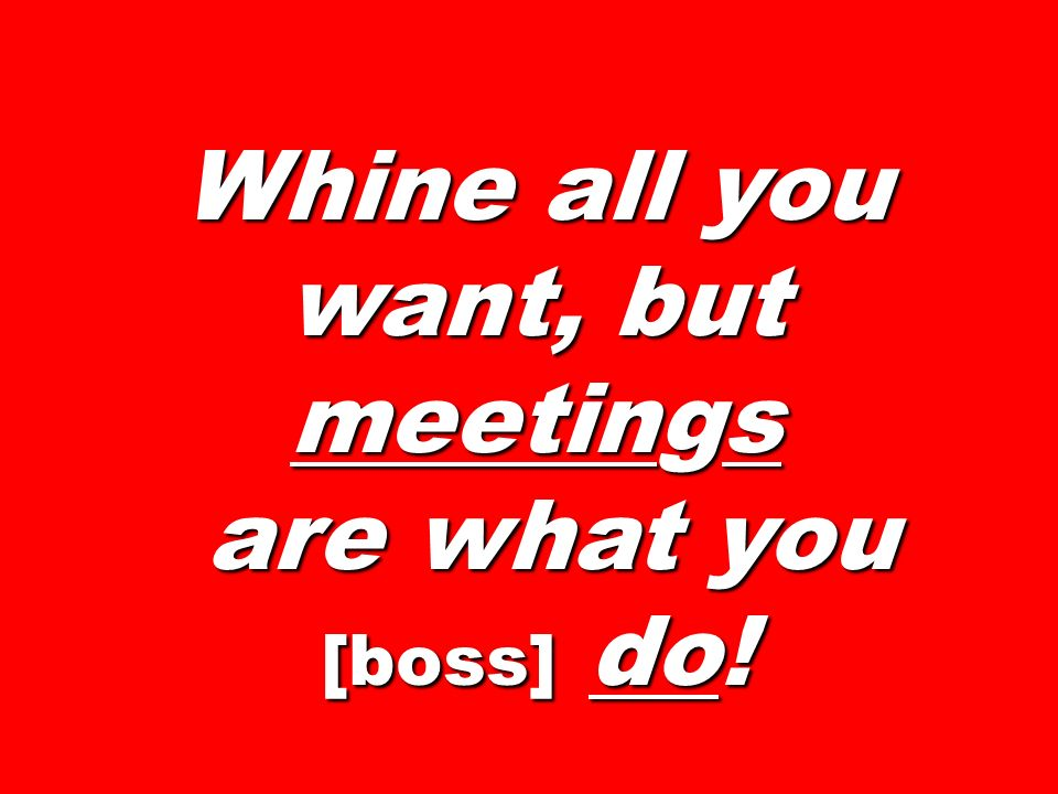 Whine all you want, but meetings