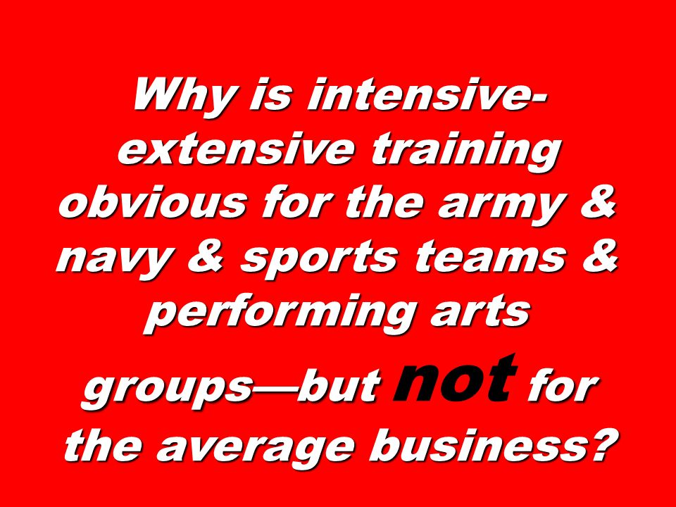Why is intensive-extensive training obvious for the army & navy & sports teams & performing arts groups—but not for the average business