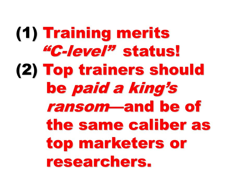 (1) Training merits C-level status! (2) Top trainers should. be paid a king's. ransom—and be of.
