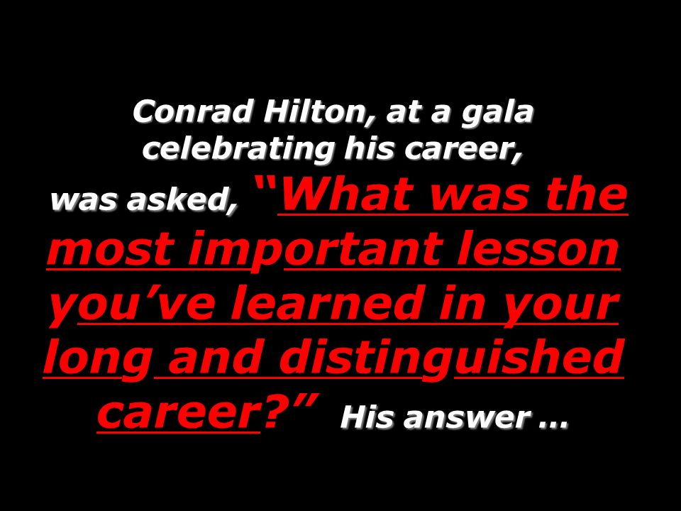 Conrad Hilton, at a gala celebrating his career, was asked, What was the most important lesson you've learned in your long and distinguished career His answer …