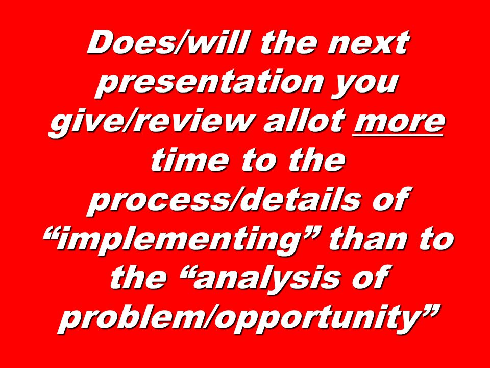 Does/will the next presentation you give/review allot more time to the process/details of implementing than to the analysis of problem/opportunity