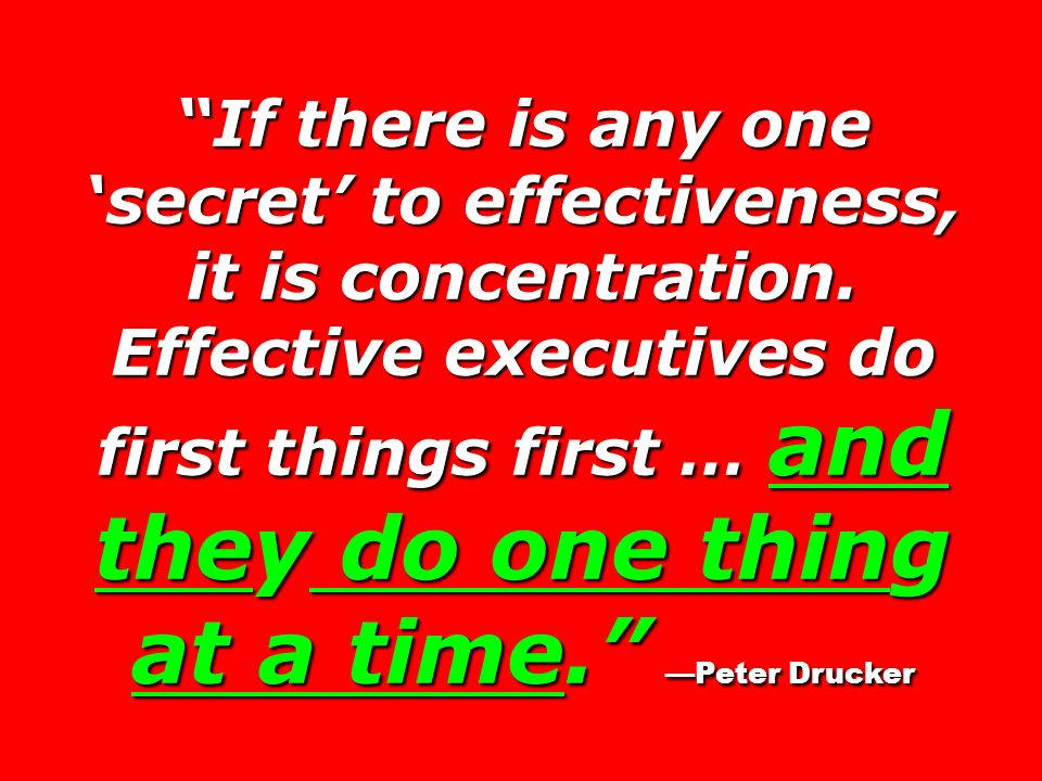 If there is any one 'secret' to effectiveness, it is concentration