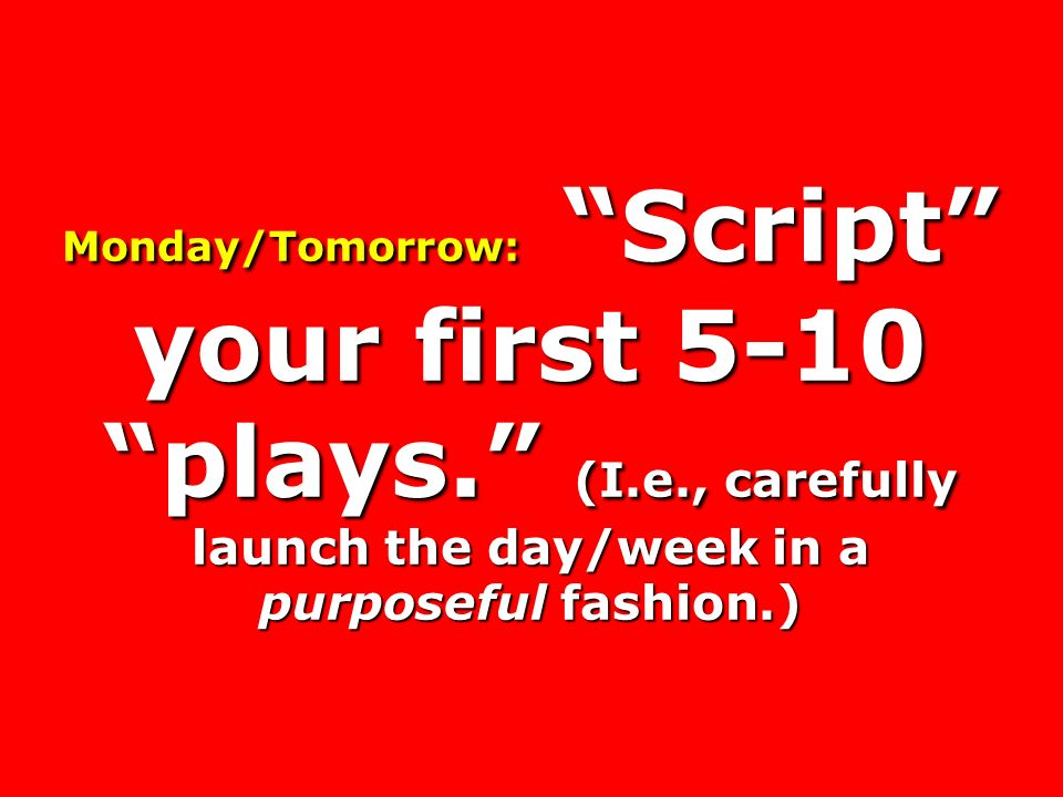 Monday/Tomorrow: Script your first 5-10 plays. (I. e