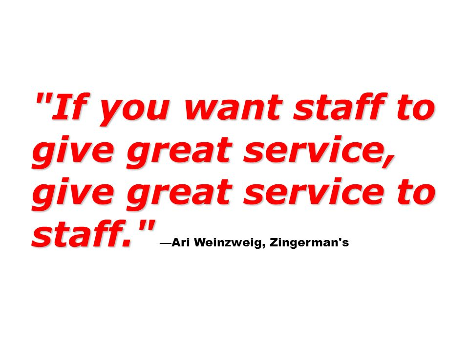 If you want staff to give great service, give great service to staff
