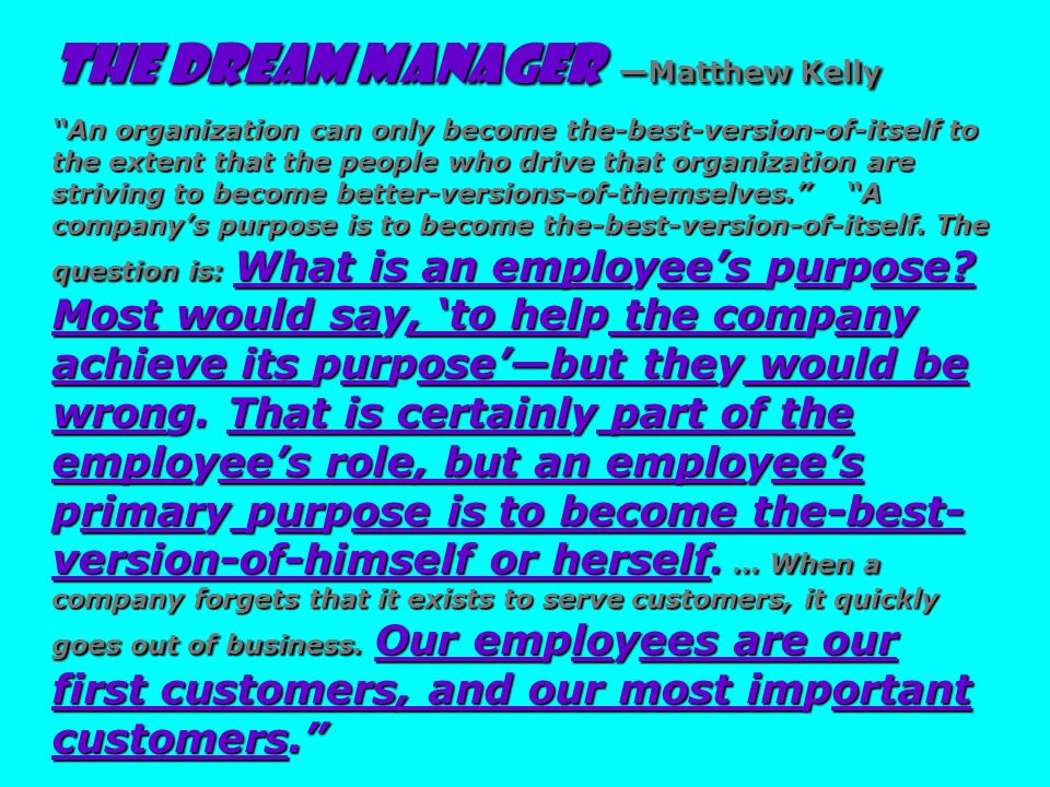 The Dream Manager —Matthew Kelly An organization can only become the-best-version-of-itself to the extent that the people who drive that organization are striving to become better-versions-of-themselves. A company's purpose is to become the-best-version-of-itself. The question is: What is an employee's purpose Most would say, 'to help the company achieve its purpose'—but they would be wrong. That is certainly part of the employee's role, but an employee's primary purpose is to become the-best-version-of-himself or herself. … When a company forgets that it exists to serve customers, it quickly goes out of business. Our employees are our first customers, and our most important customers.