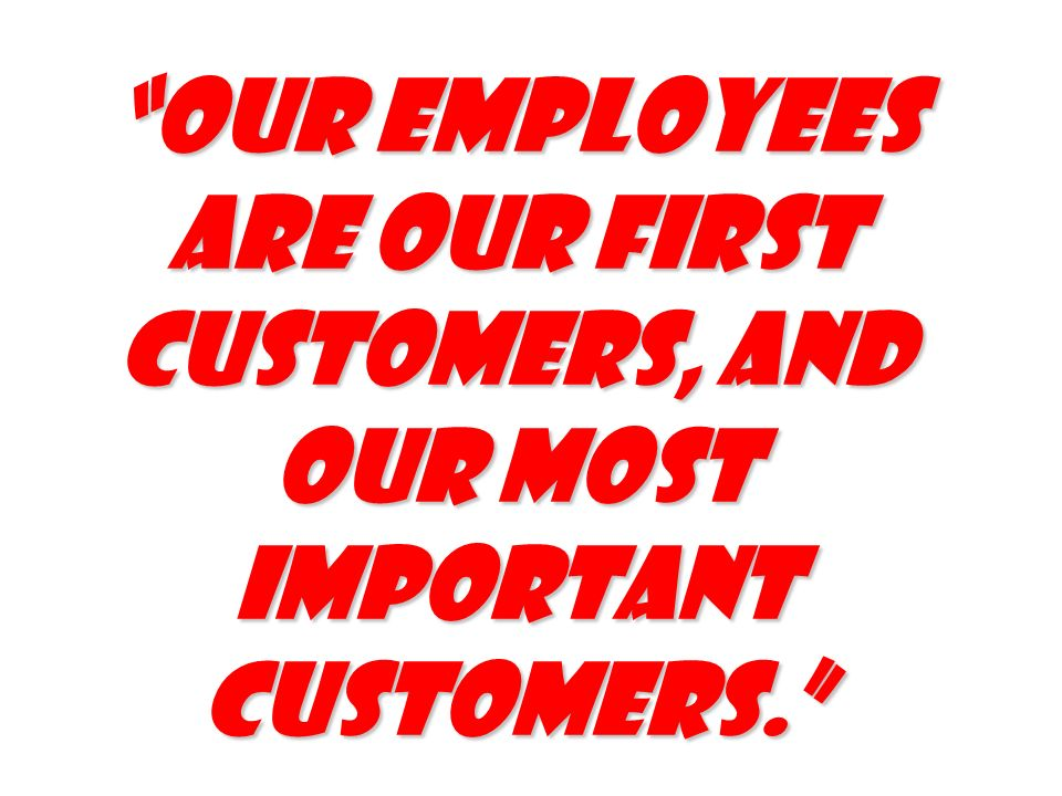 Our employees are our first customers, and our most important customers.