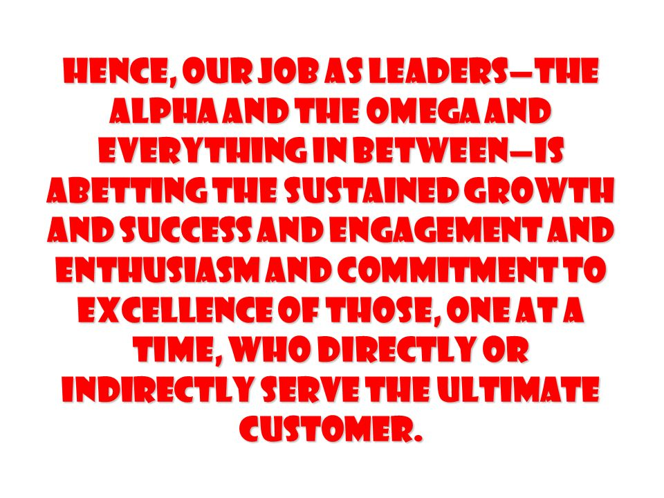 Hence, our job as leaders—the alpha and the omega and everything in between—is abetting the sustained growth and success and engagement and enthusiasm and commitment to Excellence of those, one at a time, who directly or indirectly serve the ultimate customer.