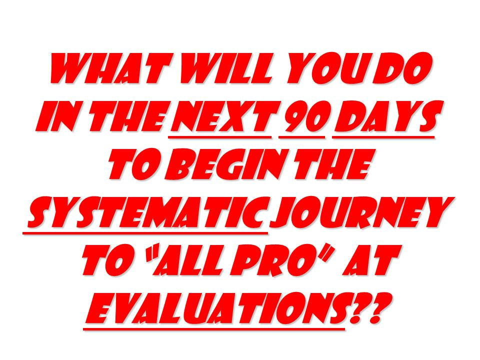 What will you do in the next 90 days to begin the Systematic journey to all pro At Evaluations
