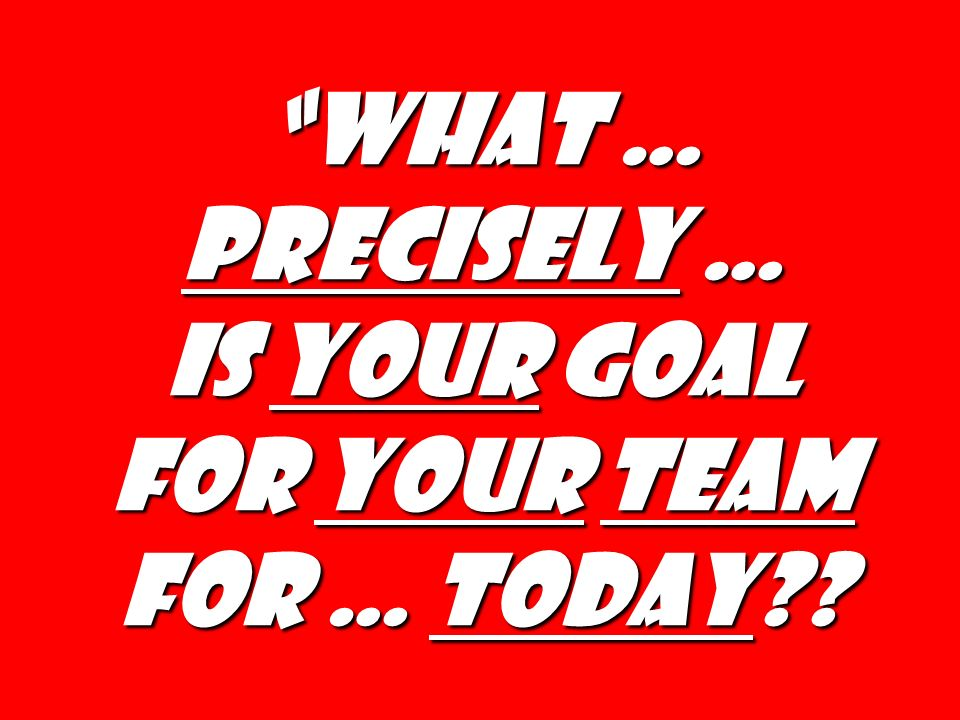 Is your goal for your team for … today