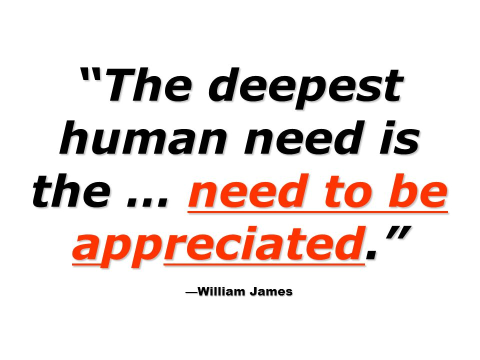 The deepest human need is the … need to be appreciated