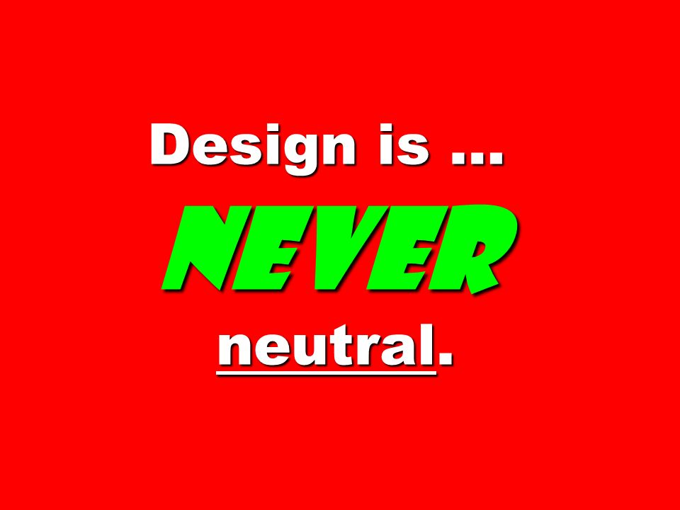 Design is … never neutral.