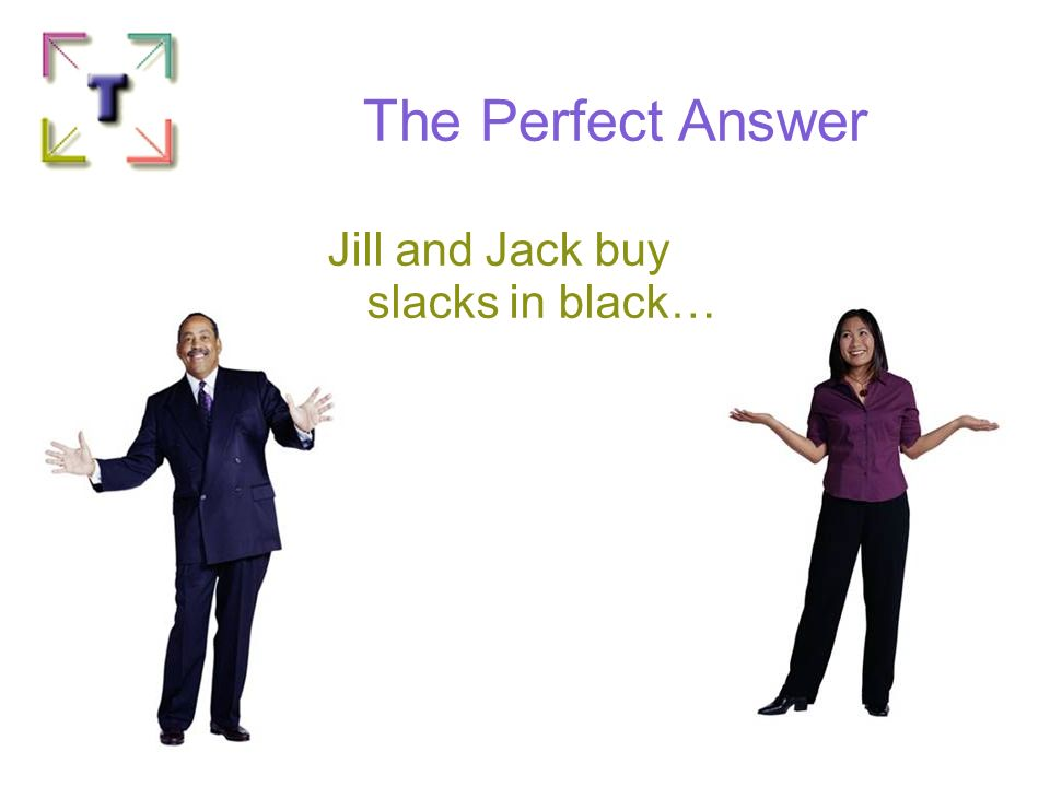 The Perfect Answer Jill and Jack buy slacks in black… Pick one! 281