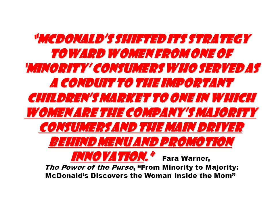 McDonald's shifted its strategy toward women from one of 'minority' consumers who served as a conduit to the important children's market to one in which women are the company's majority consumers and the main driver behind menu and promotion innovation. —Fara Warner,