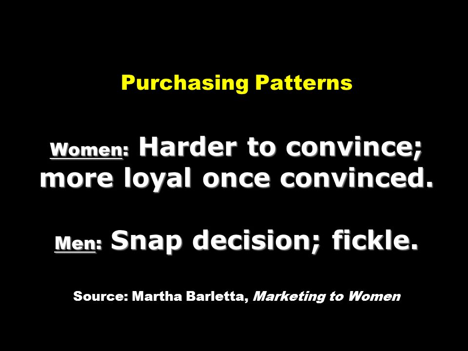 Purchasing Patterns Women: Harder to convince; more loyal once convinced.