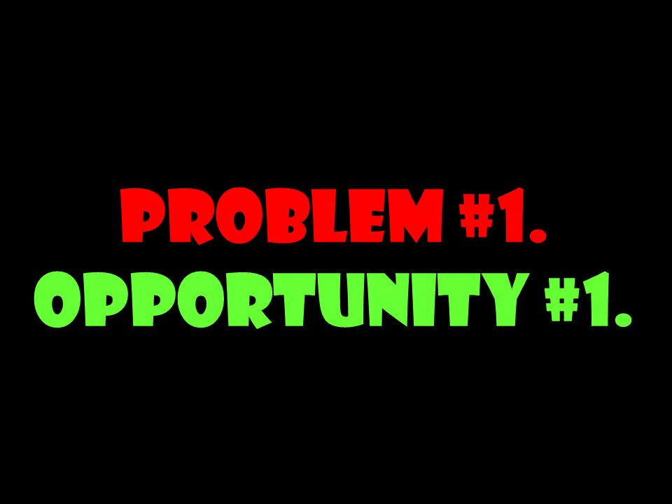Problem #1. Opportunity #1.