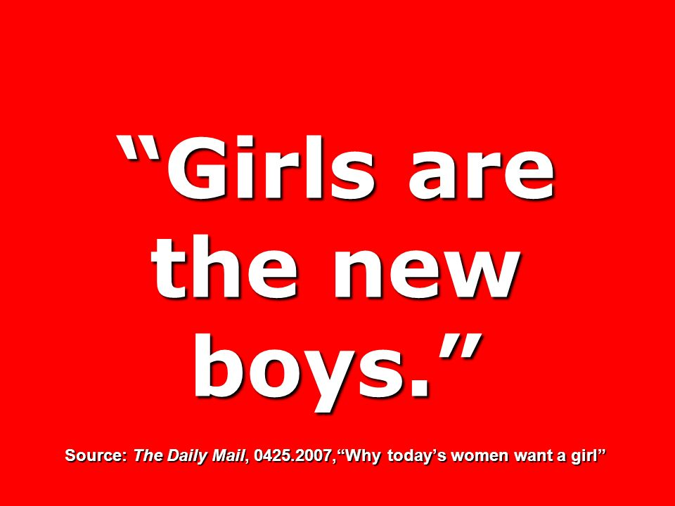 Girls are the new boys. Source: The Daily Mail, 0425