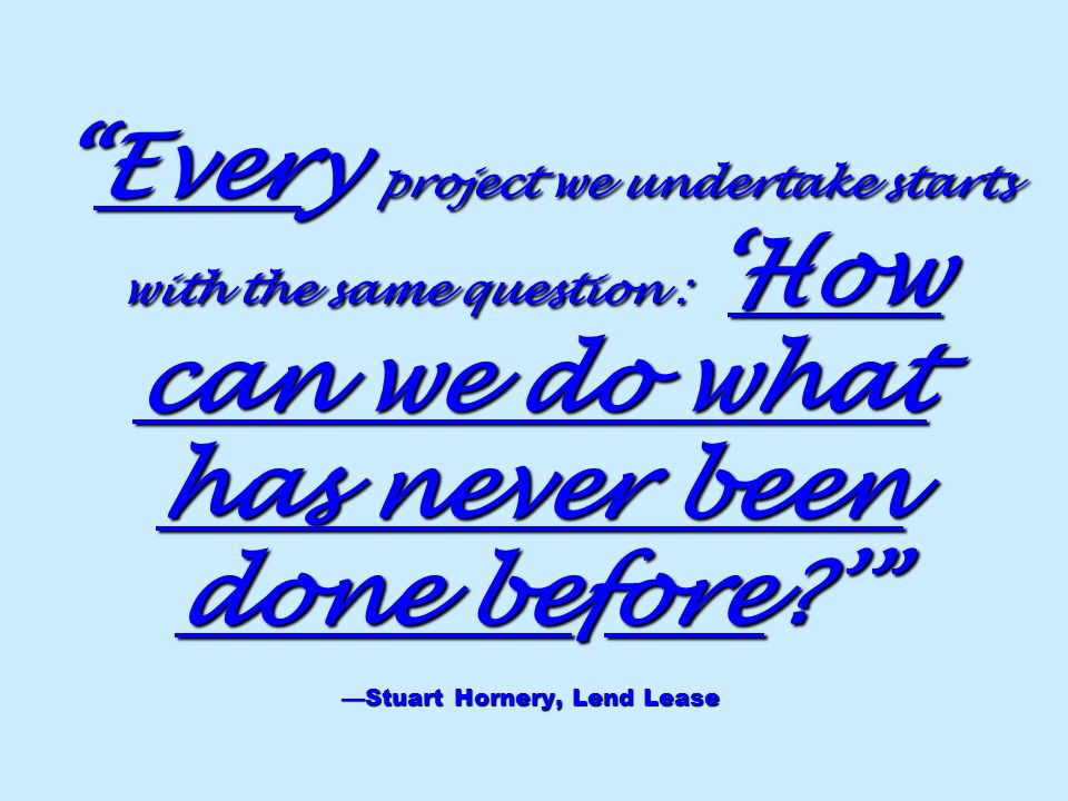 Every project we undertake starts with the same question : 'How can we do what has never been done before ' —Stuart Hornery, Lend Lease