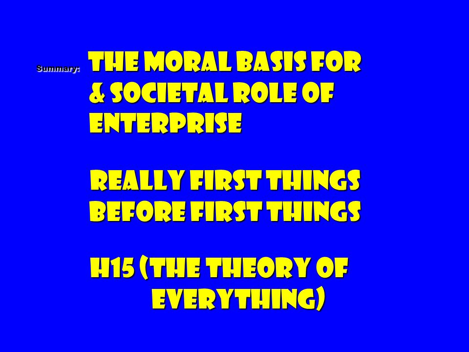 Summary: The Moral Basis For & societal Role of Enterprise Really first things before first things H15 (The Theory of Everything)